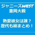 重岡大毅の好きなタイプ・歴代彼女・現在彼女の噂を総まとめ!