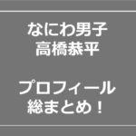 高橋恭平 なにわ男子 姉 高校 私服 地元 wiki プロフ
