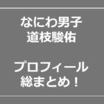 道枝駿佑  なにわ男子 姉 高校 入所日 性格 wiki プロフィール