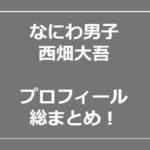 西畑大吾 プロフィール 兄弟 性格 高校 入所日
